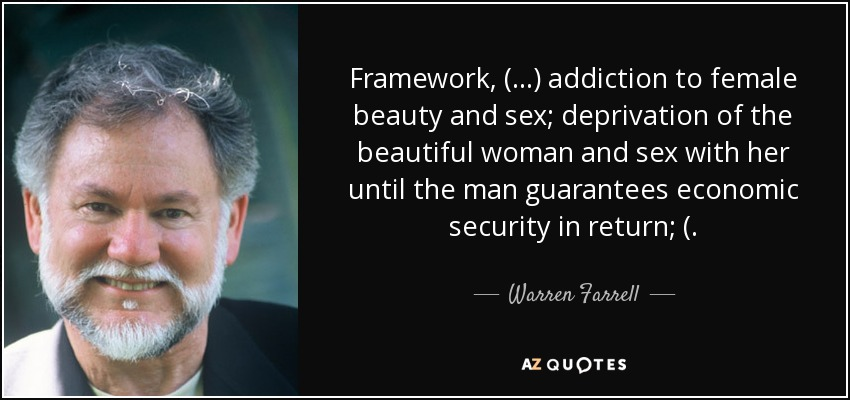 Framework, (...) addiction to female beauty and sex; deprivation of the beautiful woman and sex with her until the man guarantees economic security in return; (. - Warren Farrell