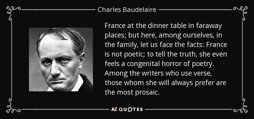 France at the dinner table in faraway places; but here, among ourselves, in the family, let us face the facts: France is not poetic; to tell the truth, she even feels a congenital horror of poetry. Among the writers who use verse, those whom she will always prefer are the most prosaic. - Charles Baudelaire
