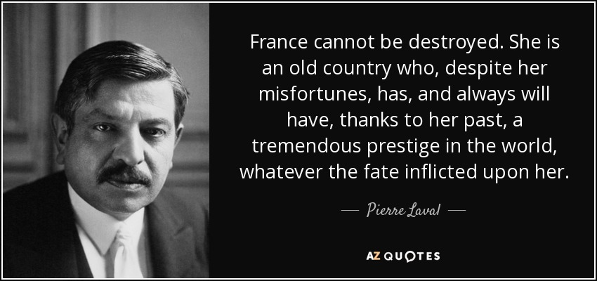 Pierre Laval quote: France cannot be destroyed. She is an ...