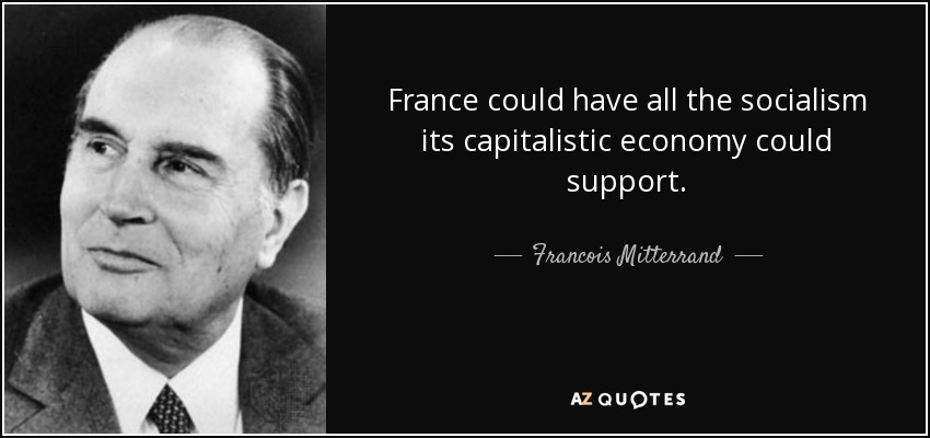 France could have all the socialism its capitalistic economy could support. - Francois Mitterrand