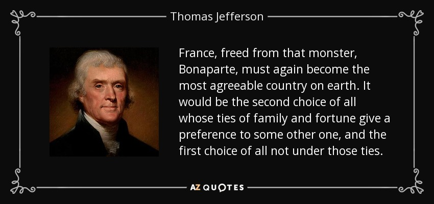 France, freed from that monster, Bonaparte, must again become the most agreeable country on earth. It would be the second choice of all whose ties of family and fortune give a preference to some other one, and the first choice of all not under those ties. - Thomas Jefferson