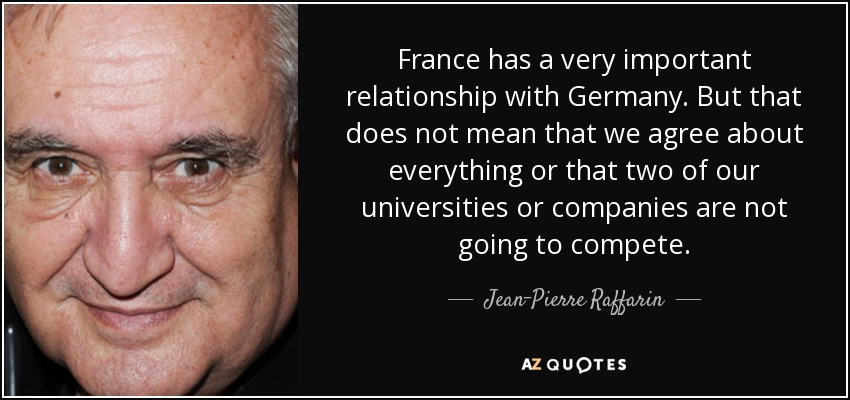 France has a very important relationship with Germany. But that does not mean that we agree about everything or that two of our universities or companies are not going to compete. - Jean-Pierre Raffarin