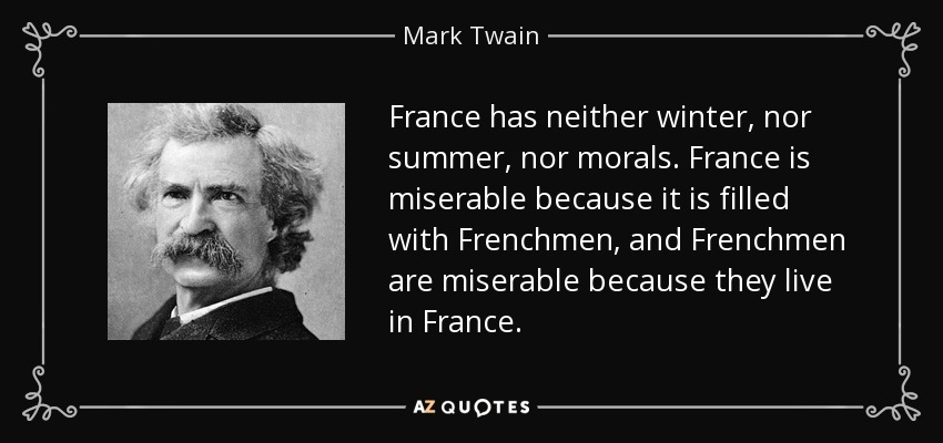 France has neither winter, nor summer, nor morals. France is miserable because it is filled with Frenchmen, and Frenchmen are miserable because they live in France. - Mark Twain