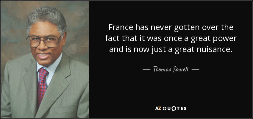 France has never gotten over the fact that it was once a great power and is now just a great nuisance. - Thomas Sowell