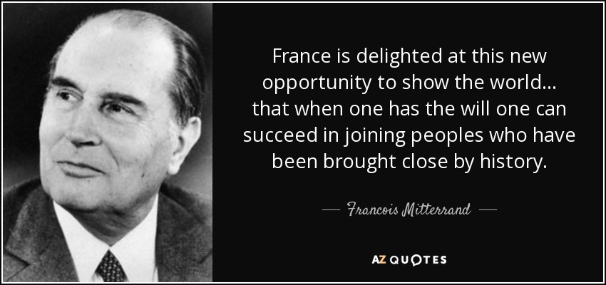 France is delighted at this new opportunity to show the world ... that when one has the will one can succeed in joining peoples who have been brought close by history. - Francois Mitterrand