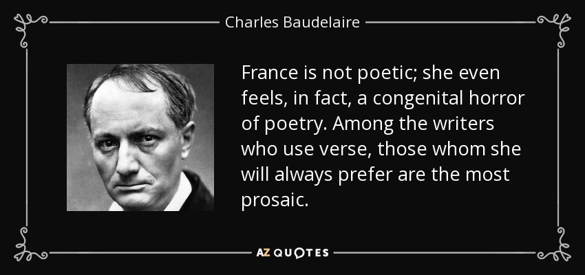 France is not poetic; she even feels, in fact, a congenital horror of poetry. Among the writers who use verse, those whom she will always prefer are the most prosaic. - Charles Baudelaire