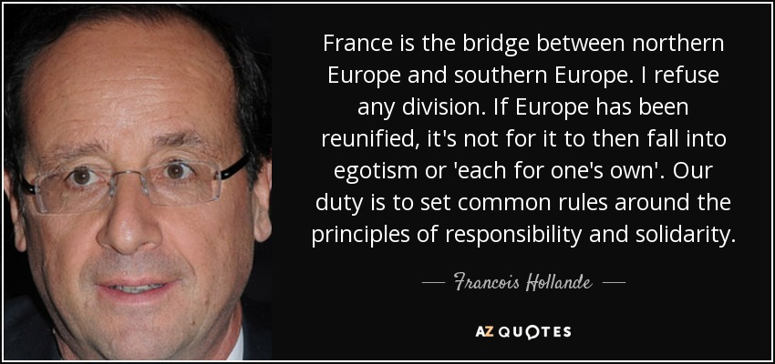 France is the bridge between northern Europe and southern Europe. I refuse any division. If Europe has been reunified, it's not for it to then fall into egotism or 'each for one's own'. Our duty is to set common rules around the principles of responsibility and solidarity. - Francois Hollande