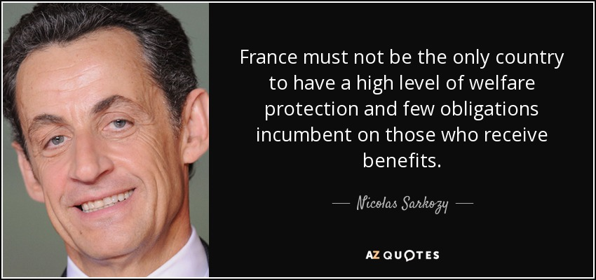 France must not be the only country to have a high level of welfare protection and few obligations incumbent on those who receive benefits. - Nicolas Sarkozy