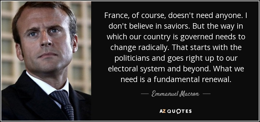 France, of course, doesn't need anyone. I don't believe in saviors. But the way in which our country is governed needs to change radically. That starts with the politicians and goes right up to our electoral system and beyond. What we need is a fundamental renewal. - Emmanuel Macron