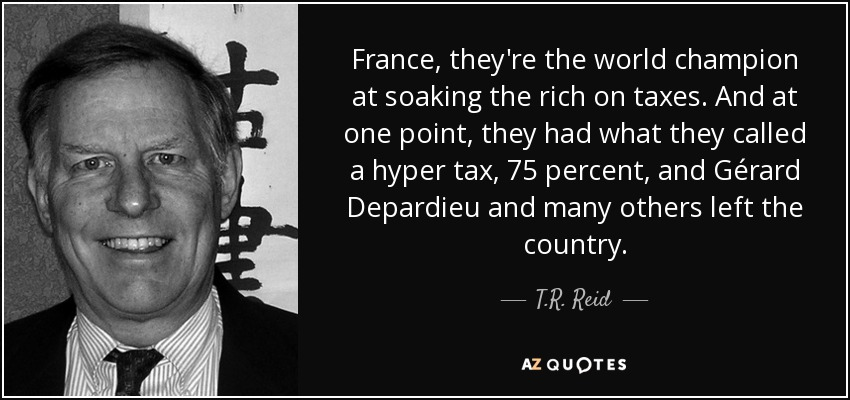 France, they're the world champion at soaking the rich on taxes. And at one point, they had what they called a hyper tax, 75 percent, and Gérard Depardieu and many others left the country. - T.R. Reid