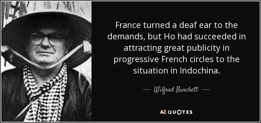 France turned a deaf ear to the demands, but Ho had succeeded in attracting great publicity in progressive French circles to the situation in Indochina. - Wilfred Burchett
