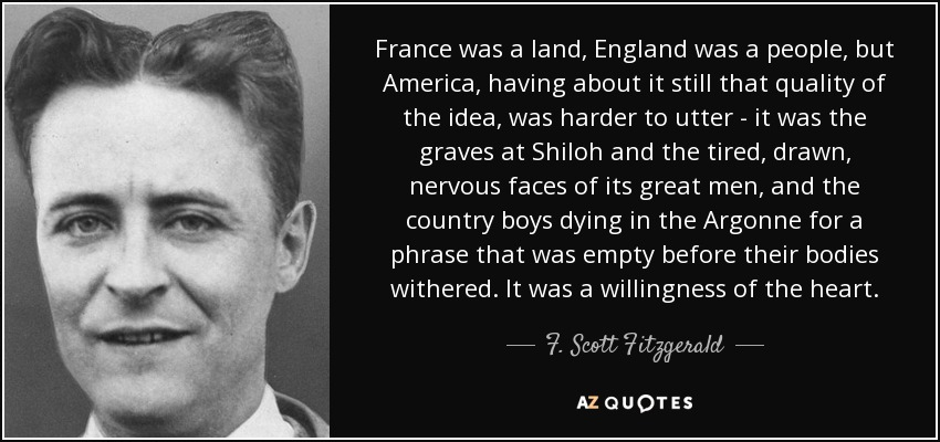 France was a land, England was a people, but America, having about it still that quality of the idea, was harder to utter - it was the graves at Shiloh and the tired, drawn, nervous faces of its great men, and the country boys dying in the Argonne for a phrase that was empty before their bodies withered. It was a willingness of the heart. - F. Scott Fitzgerald