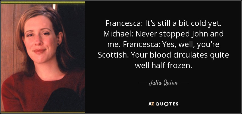 Francesca: It's still a bit cold yet. Michael: Never stopped John and me. Francesca: Yes, well, you're Scottish. Your blood circulates quite well half frozen. - Julia Quinn