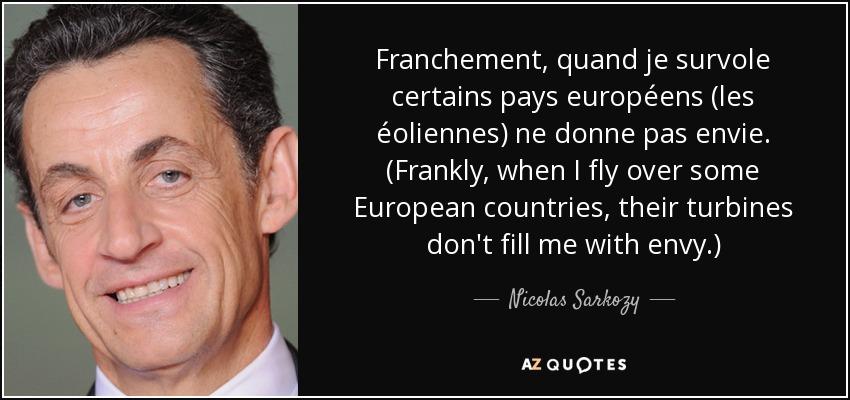 Franchement, quand je survole certains pays européens (les éoliennes) ne donne pas envie. (Frankly, when I fly over some European countries, their turbines don't fill me with envy.) - Nicolas Sarkozy