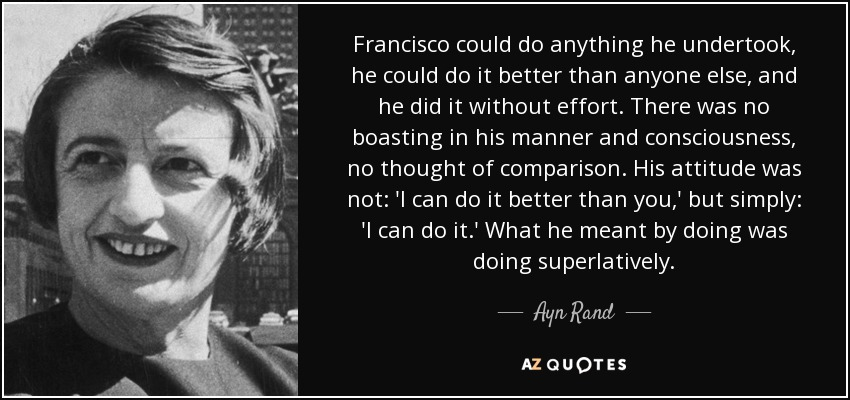 Francisco could do anything he undertook, he could do it better than anyone else, and he did it without effort. There was no boasting in his manner and consciousness, no thought of comparison. His attitude was not: 'I can do it better than you,' but simply: 'I can do it.' What he meant by doing was doing superlatively. - Ayn Rand