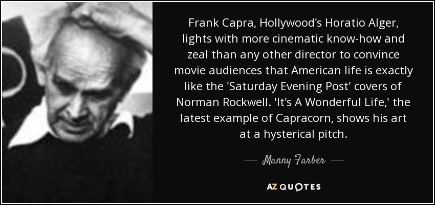 Frank Capra, Hollywood's Horatio Alger, lights with more cinematic know-how and zeal than any other director to convince movie audiences that American life is exactly like the 'Saturday Evening Post' covers of Norman Rockwell. 'It's A Wonderful Life,' the latest example of Capracorn, shows his art at a hysterical pitch. - Manny Farber