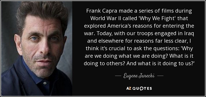 Frank Capra made a series of films during World War II called 'Why We Fight' that explored America's reasons for entering the war. Today, with our troops engaged in Iraq and elsewhere for reasons far less clear, I think it's crucial to ask the questions: 'Why are we doing what we are doing? What is it doing to others? And what is it doing to us?' - Eugene Jarecki