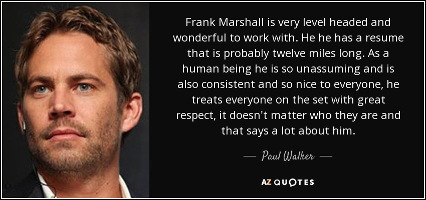 Frank Marshall is very level headed and wonderful to work with. He he has a resume that is probably twelve miles long. As a human being he is so unassuming and is also consistent and so nice to everyone, he treats everyone on the set with great respect, it doesn't matter who they are and that says a lot about him. - Paul Walker