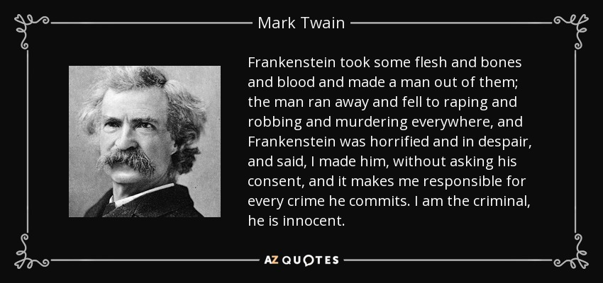 Frankenstein took some flesh and bones and blood and made a man out of them; the man ran away and fell to raping and robbing and murdering everywhere, and Frankenstein was horrified and in despair, and said, I made him, without asking his consent, and it makes me responsible for every crime he commits. I am the criminal, he is innocent. - Mark Twain