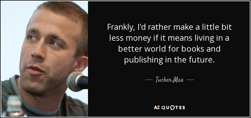 Frankly, I'd rather make a little bit less money if it means living in a better world for books and publishing in the future. - Tucker Max