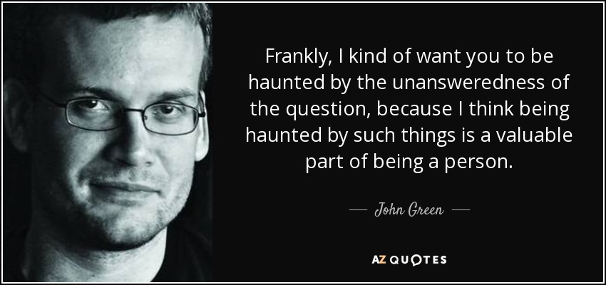 Frankly, I kind of want you to be haunted by the unansweredness of the question, because I think being haunted by such things is a valuable part of being a person. - John Green