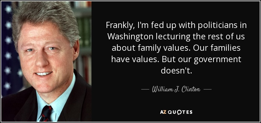 Frankly, I'm fed up with politicians in Washington lecturing the rest of us about family values. Our families have values. But our government doesn't. - William J. Clinton