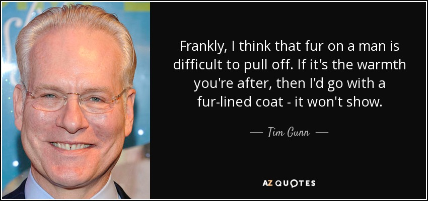 Frankly, I think that fur on a man is difficult to pull off. If it's the warmth you're after, then I'd go with a fur-lined coat - it won't show. - Tim Gunn