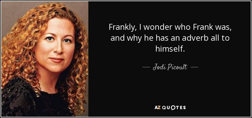 Frankly, I wonder who Frank was, and why he has an adverb all to himself. - Jodi Picoult