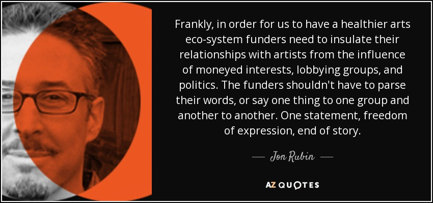 Frankly, in order for us to have a healthier arts eco-system funders need to insulate their relationships with artists from the influence of moneyed interests, lobbying groups, and politics. The funders shouldn't have to parse their words, or say one thing to one group and another to another. One statement, freedom of expression, end of story. - Jon Rubin