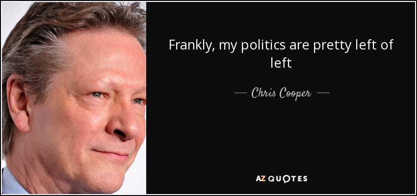 Frankly, my politics are pretty left of left - Chris Cooper