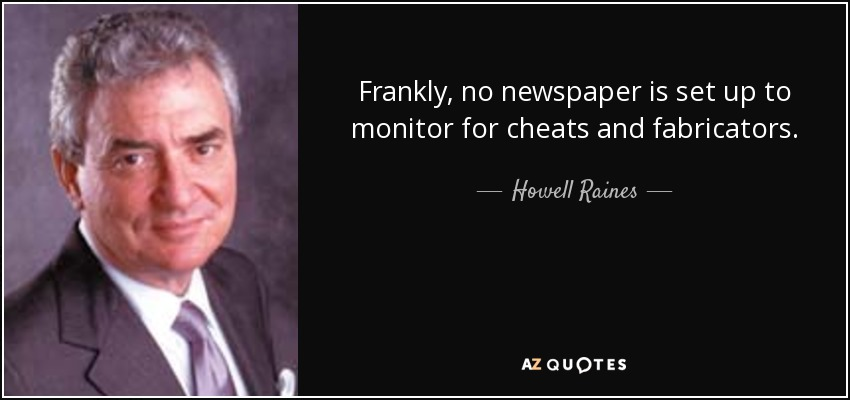 Frankly, no newspaper is set up to monitor for cheats and fabricators. - Howell Raines