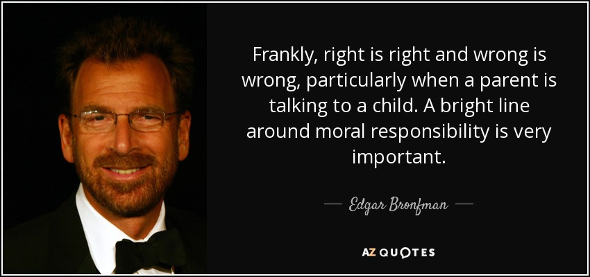 Frankly, right is right and wrong is wrong, particularly when a parent is talking to a child. A bright line around moral responsibility is very important. - Edgar Bronfman, Jr.