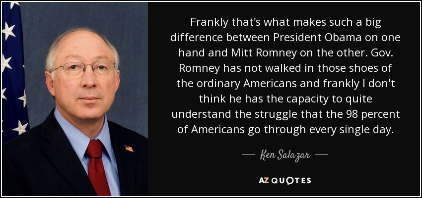 Frankly that's what makes such a big difference between President Obama on one hand and Mitt Romney on the other. Gov. Romney has not walked in those shoes of the ordinary Americans and frankly I don't think he has the capacity to quite understand the struggle that the 98 percent of Americans go through every single day. - Ken Salazar