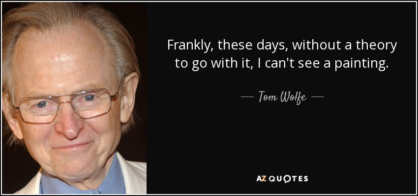 Frankly, these days, without a theory to go with it, I can't see a painting. - Tom Wolfe