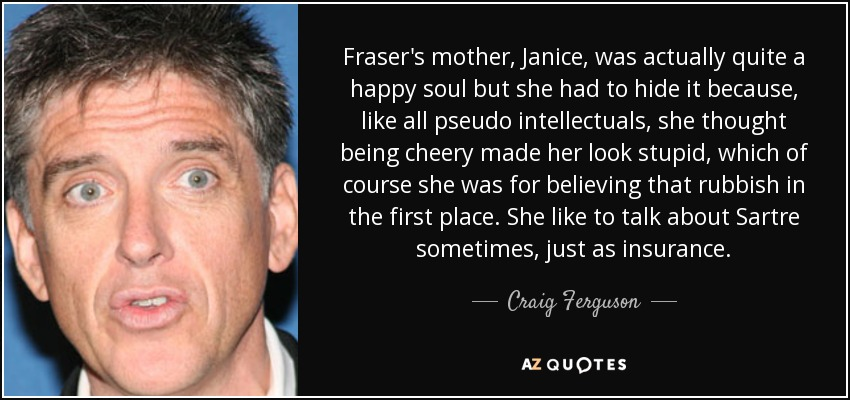Fraser's mother, Janice, was actually quite a happy soul but she had to hide it because, like all pseudo intellectuals, she thought being cheery made her look stupid, which of course she was for believing that rubbish in the first place. She like to talk about Sartre sometimes, just as insurance. - Craig Ferguson