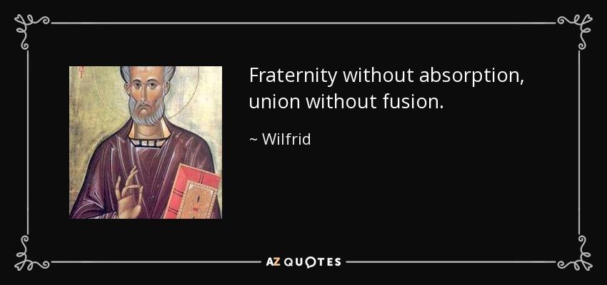 Fraternity without absorption, union without fusion. - Wilfrid