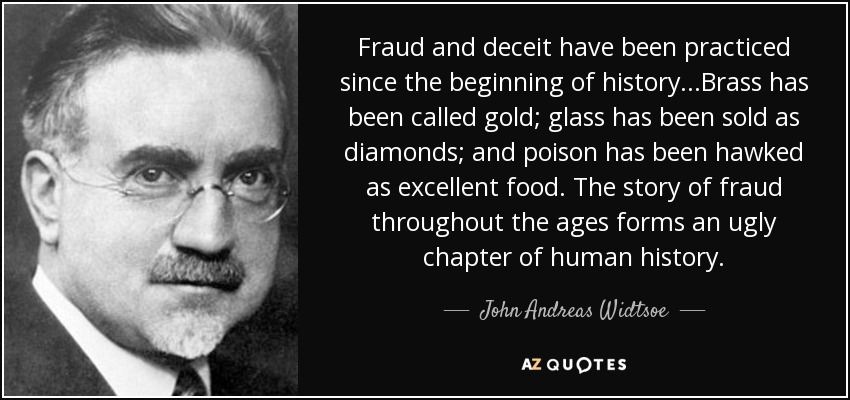 Fraud and deceit have been practiced since the beginning of history...Brass has been called gold; glass has been sold as diamonds; and poison has been hawked as excellent food. The story of fraud throughout the ages forms an ugly chapter of human history. - John Andreas Widtsoe
