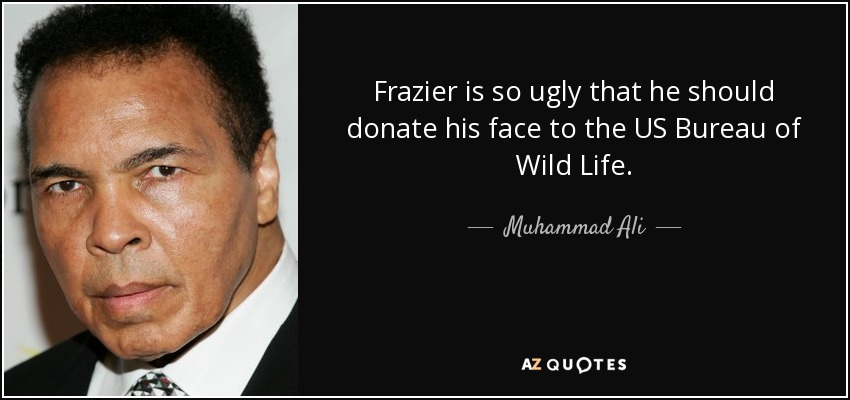Frazier is so ugly that he should donate his face to the US Bureau of Wild Life. - Muhammad Ali