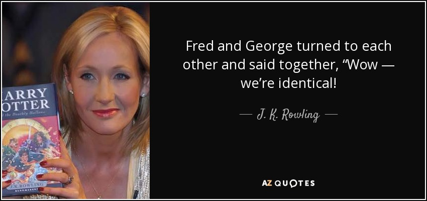 "Fred and George turned to each other and said together, ""Wow — we're identical! - J. K. Rowling"