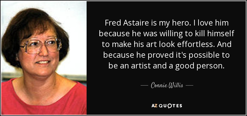 Fred Astaire is my hero. I love him because he was willing to kill himself to make his art look effortless. And because he proved it's possible to be an artist and a good person. - Connie Willis