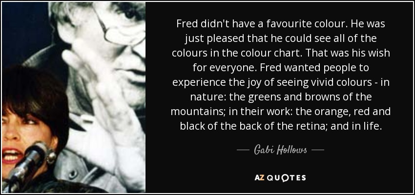 Fred didn't have a favourite colour. He was just pleased that he could see all of the colours in the colour chart. That was his wish for everyone. Fred wanted people to experience the joy of seeing vivid colours - in nature: the greens and browns of the mountains; in their work: the orange, red and black of the back of the retina; and in life. - Gabi Hollows