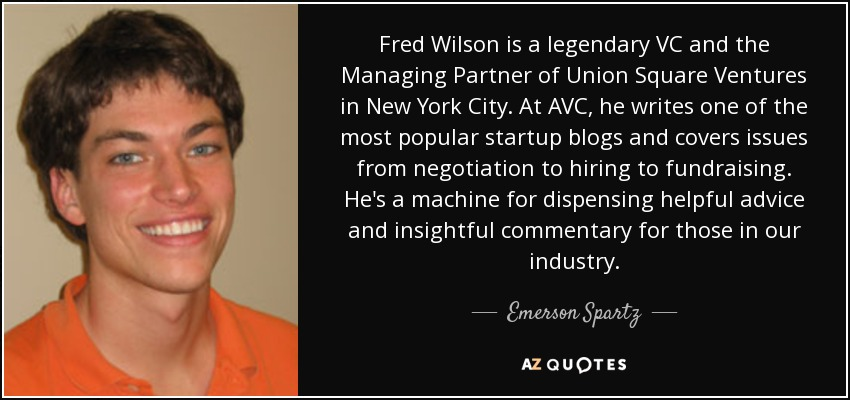 Fred Wilson is a legendary VC and the Managing Partner of Union Square Ventures in New York City. At AVC, he writes one of the most popular startup blogs and covers issues from negotiation to hiring to fundraising. He's a machine for dispensing helpful advice and insightful commentary for those in our industry. - Emerson Spartz