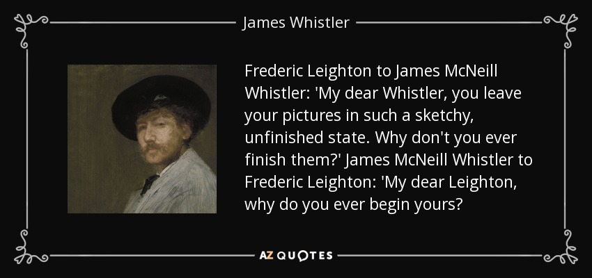 Frederic Leighton to James McNeill Whistler: 'My dear Whistler, you leave your pictures in such a sketchy, unfinished state. Why don't you ever finish them?' James McNeill Whistler to Frederic Leighton: 'My dear Leighton, why do you ever begin yours? - James Whistler