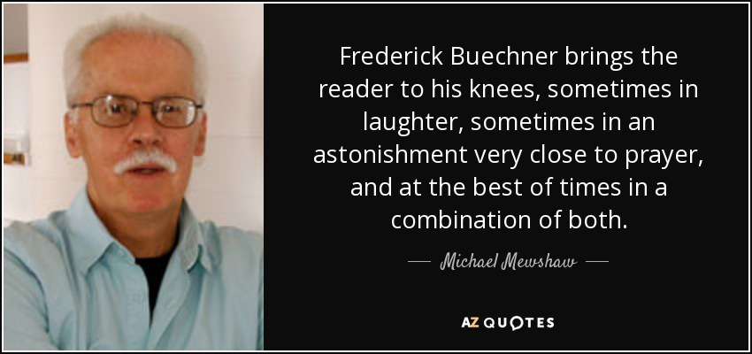 Frederick Buechner brings the reader to his knees, sometimes in laughter, sometimes in an astonishment very close to prayer, and at the best of times in a combination of both. - Michael Mewshaw