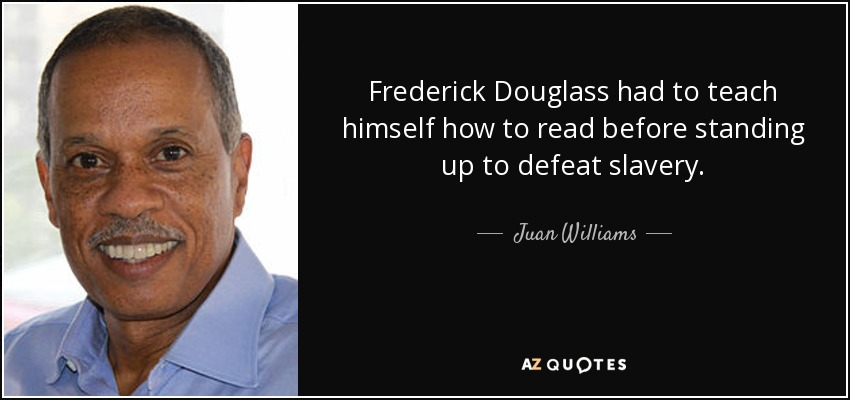 Frederick Douglass had to teach himself how to read before standing up to defeat slavery. - Juan Williams