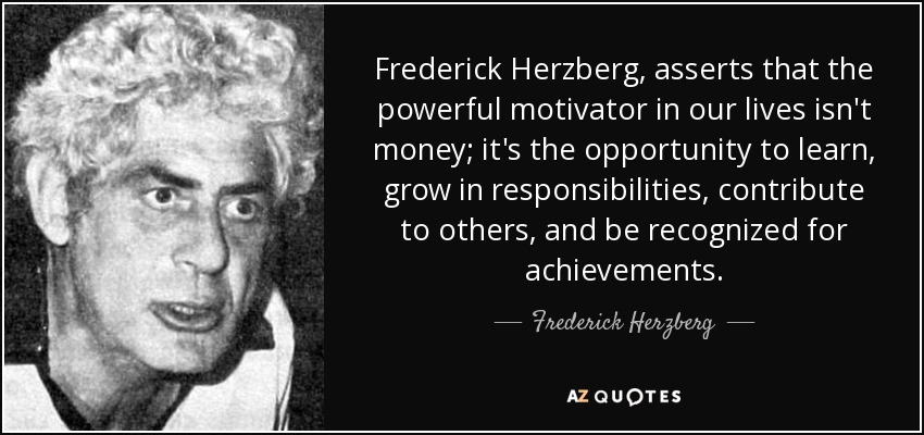 Frederick Herzberg, asserts that the powerful motivator in our lives isn't money; it's the opportunity to learn, grow in responsibilities, contribute to others, and be recognized for achievements. - Frederick Herzberg