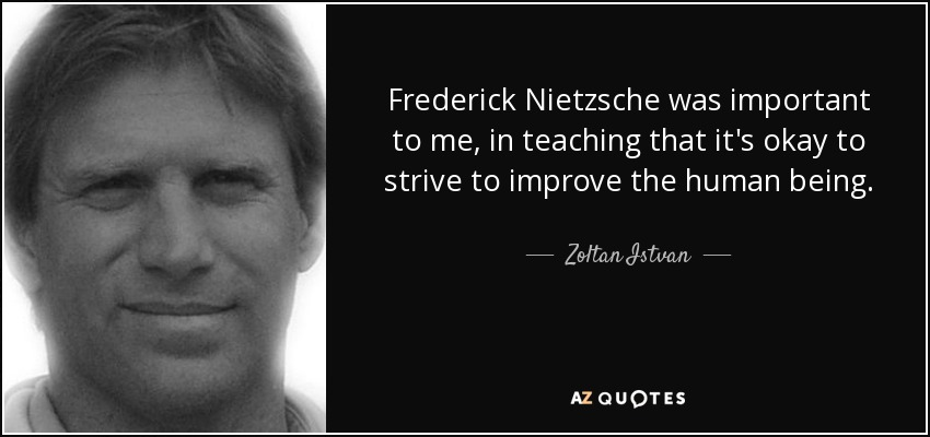 Frederick Nietzsche was important to me, in teaching that it's okay to strive to improve the human being. - Zoltan Istvan
