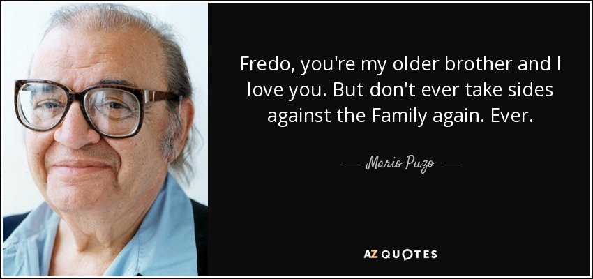 Fredo you're my older brother and I love you. But don't ever take sides against the family... - Mario Puzo