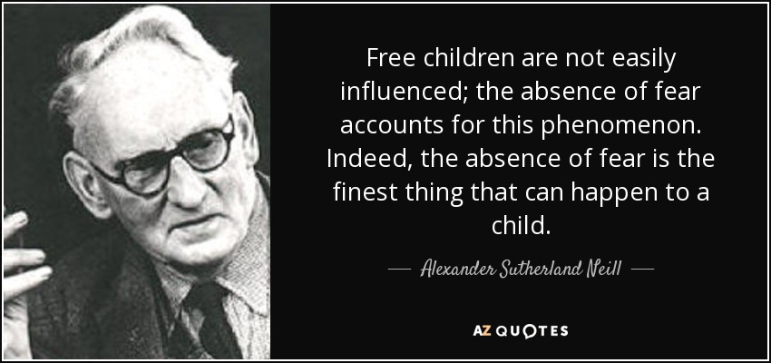 Free children are not easily influenced; the absence of fear accounts for this phenomenon. Indeed, the absence of fear is the finest thing that can happen to a child. - Alexander Sutherland Neill