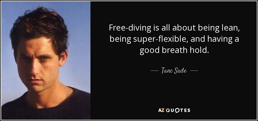 Free-diving is all about being lean, being super-flexible, and having a good breath hold. - Tanc Sade